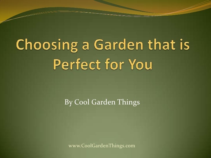 Choosing a Garden that is Perfect for You<br />By Cool Garden Things<br />www.CoolGardenThings.com<br />