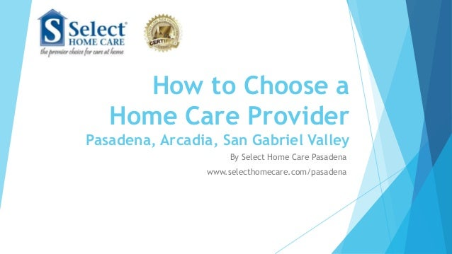 How to Choose a Home Care Provider Pasadena, Arcadia, San Gabriel Valley By Select Home Care Pasadena www.selecthomecare.c...