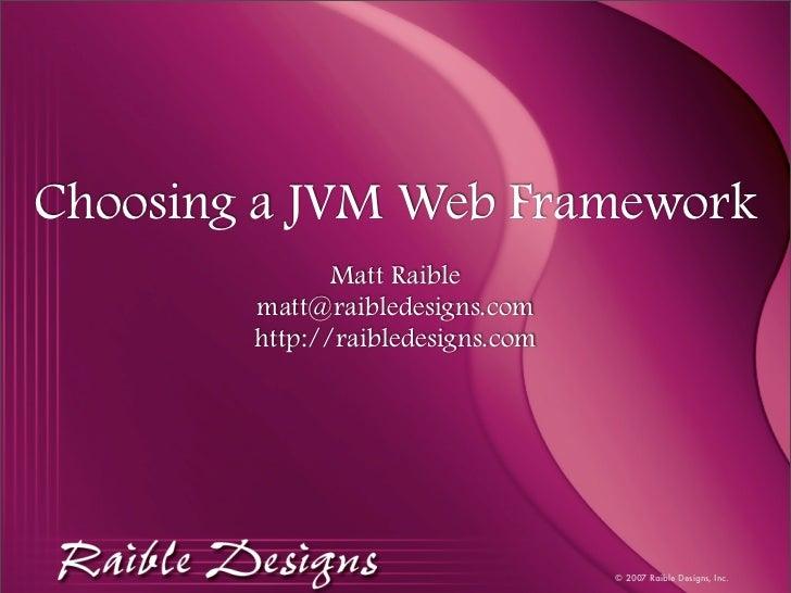Choosing a JVM Web Framework                Matt Raible         matt@raibledesigns.com         http://raibledesigns.com   ...