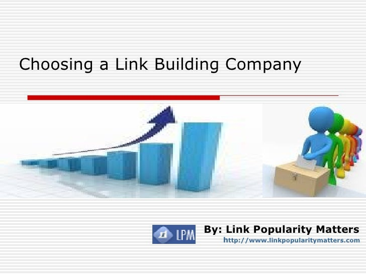 Choosing a Link Building Company   By: Link Popularity Matters h ttp://www.linkpopularitymatters.com                      ...