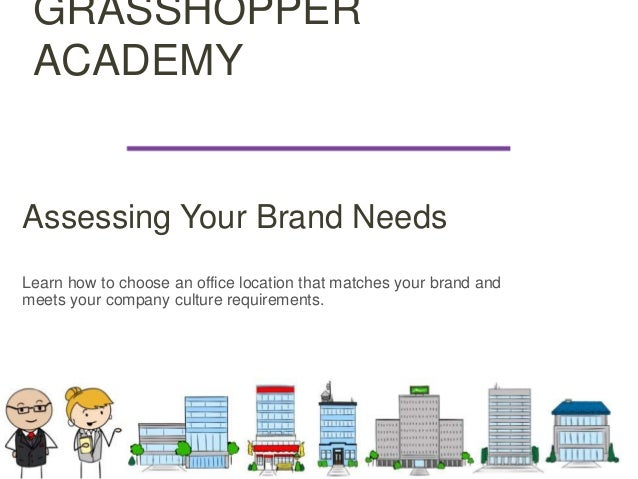 GRASSHOPPER ACADEMY Assessing Your Brand Needs Learn how to choose an office location that matches your brand and meets yo...