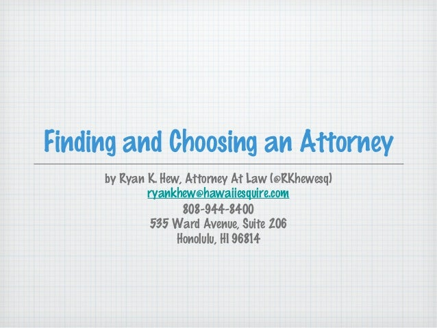 Finding and Choosing an Attorney     by Ryan K. Hew, Attorney At Law (@RKhewesq)             ryankhew@hawaiiesquire.com   ...