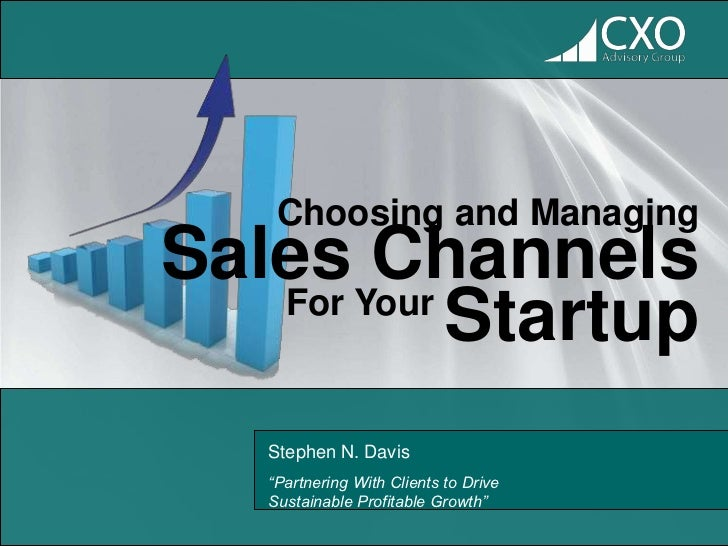 "Choosing and ManagingSales Channels   For Your            Startup   Stephen N. Davis   ""Partnering With Clients to Drive  ..."