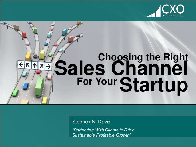 """Choosing the Right  Sales Channel For Your Startup Stephen N. Davis """"Partnering With Clients to Drive Sustainable Profitab..."""
