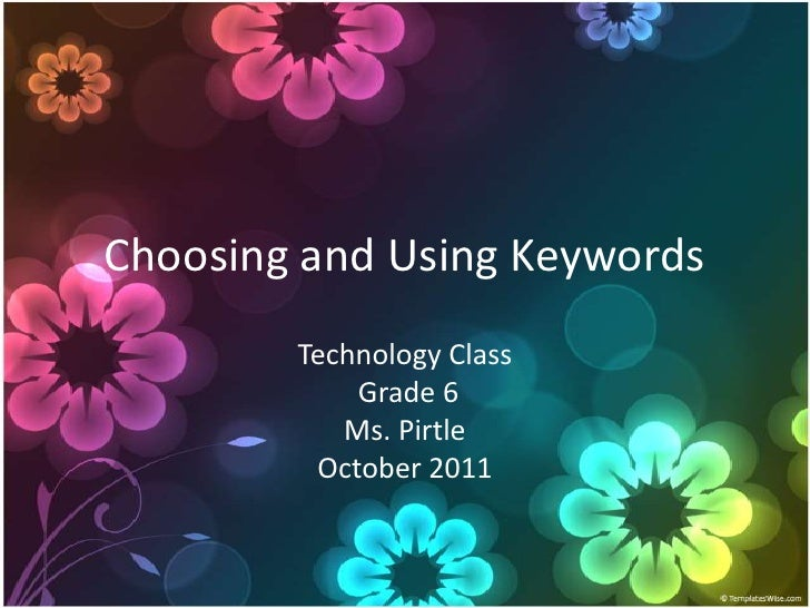 Choosing and Using Keywords<br />Technology Class Grade 6Ms. PirtleOctober 2011<br />
