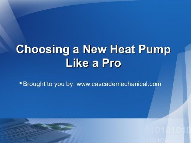 Choosing a New Heat PumpChoosing a New Heat Pump Like a ProLike a Pro Brought to you by: www.cascademechanical.com