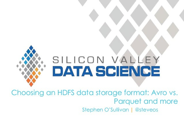 Choosing an HDFS data storage format: Avro vs. Parquet and more Stephen O'Sullivan | @steveos