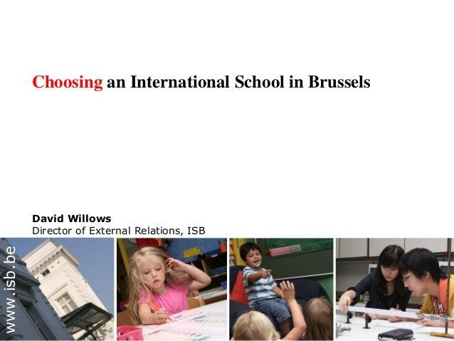 Choosing an International School in Brussels David Willows Director of External Relations, ISB www.isb.be