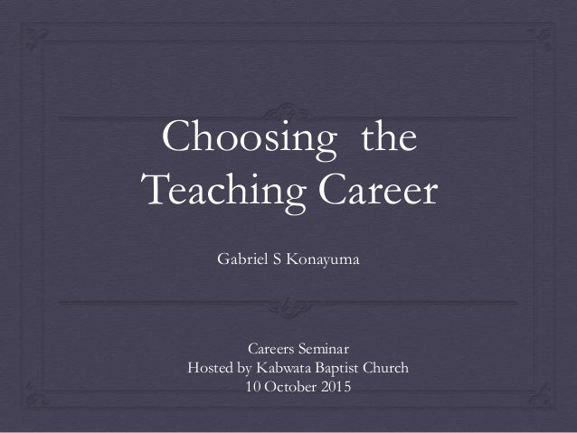 choosing a career of teaching Individuals now have many options from which to choose to help them start on their career path to get more information and facts about required education and job descriptions, click on the career in which you have interest, or continue on to one of the career categories to get more information about that field.
