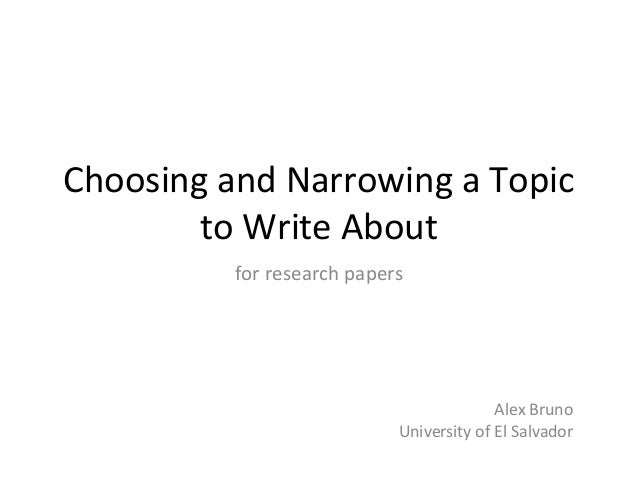 Choosing and Narrowing a Topic to Write About for research papers Alex Bruno University of El Salvador