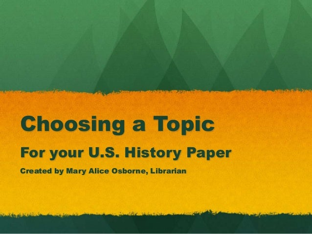 Choosing a TopicFor your U.S. History PaperCreated by Mary Alice Osborne, Librarian