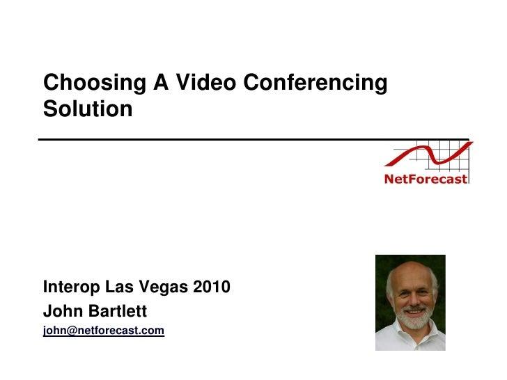 Choosing A Video Conferencing Solution     Interop Las Vegas 2010 John Bartlett john@netforecast.com