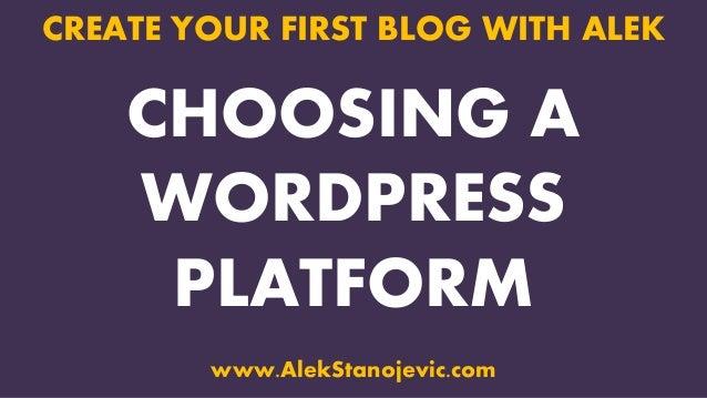 CHOOSING A WORDPRESS PLATFORM CREATE YOUR FIRST BLOG WITH ALEK www.AlekStanojevic.com