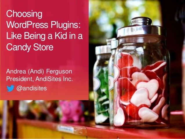 Choosing WordPress Plugins: Like Being a Kid in a Candy Store Andrea (Andi) Ferguson President, AndiSites Inc. @andisites