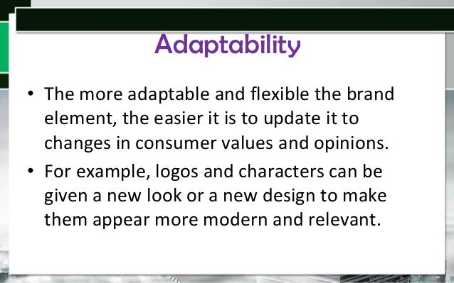 Adaptability • The more adaptable and flexible the brand element, the easier it is to update it to changes in consumer val...