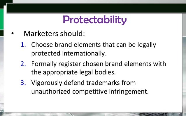 Protectability •  Marketers should: 1. Choose brand elements that can be legally protected internationally. 2. Formally re...