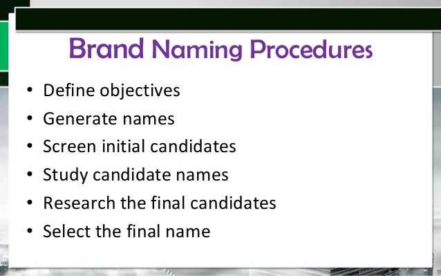 Brand Naming Procedures • • • • • •  Define objectives Generate names Screen initial candidates Study candidate names Rese...