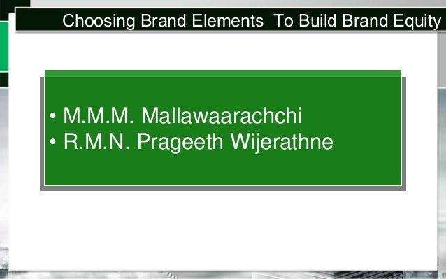 Choosing Brand Elements To Build Brand Equity  • M.M.M. Mallawaarachchi • R.M.N. Prageeth Wijerathne
