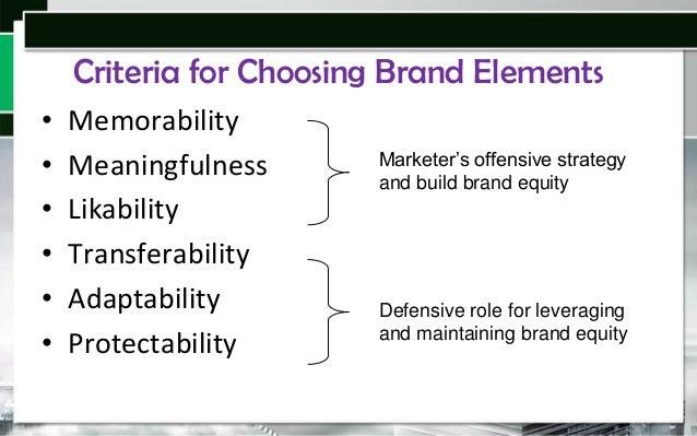Criteria for Choosing Brand Elements • • • • • •  Memorability Meaningfulness Likability Transferability Adaptability Prot...
