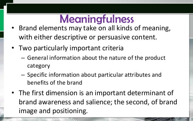 Meaningfulness  • Brand elements may take on all kinds of meaning, with either descriptive or persuasive content. • Two pa...