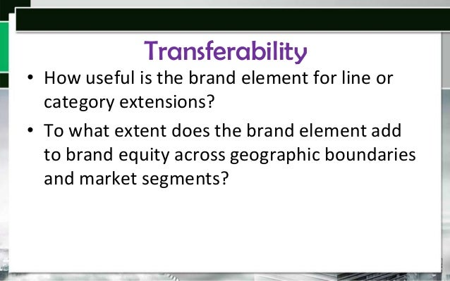 Transferability • How useful is the brand element for line or category extensions? • To what extent does the brand element...