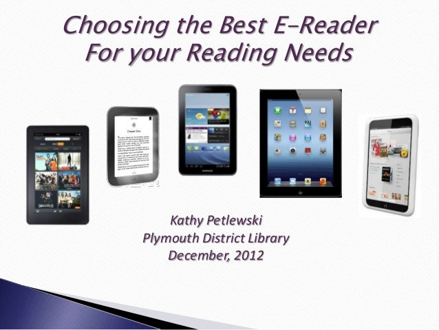 Choosing the Best E-Reader For your Reading Needs          Kathy Petlewski      Plymouth District Library          Decembe...