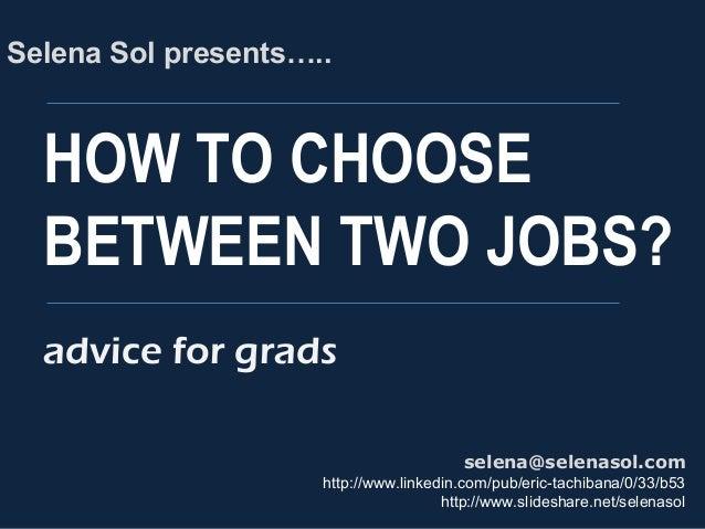 HOW TO CHOOSE BETWEEN TWO JOBS? Selena Sol presents….. selena@selenasol.com http://www.linkedin.com/pub/eric-tachibana/0/3...
