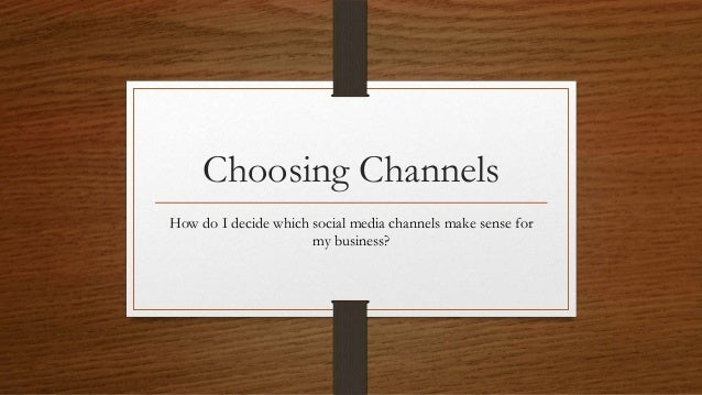 Choosing ChannelsHow do I decide which social media channels make sense for                      my business?