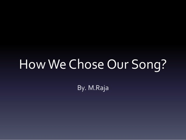 How We Chose Our Song? By. M.Raja
