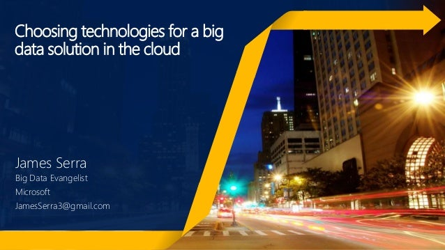 Choosing technologies for a big data solution in the cloud James Serra Big Data Evangelist Microsoft JamesSerra3@gmail.com
