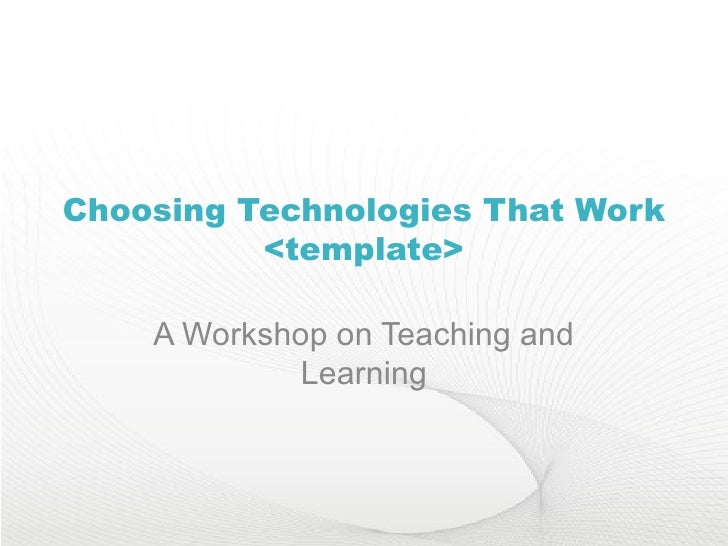 Choosing Technologies That Work <template> A Workshop on Teaching and Learning
