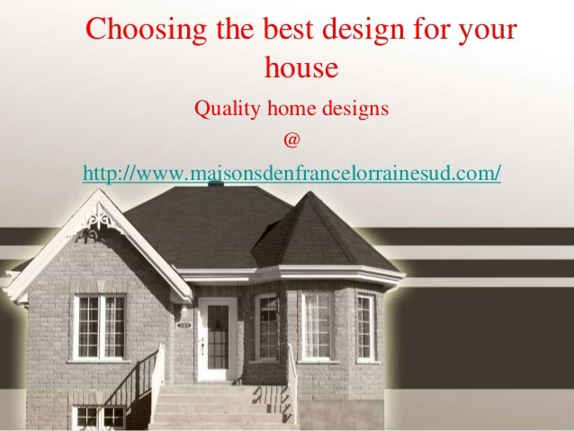 Choosing the best design for your house Quality home designs @ http://www.maisonsdenfrancelorrainesud.com/