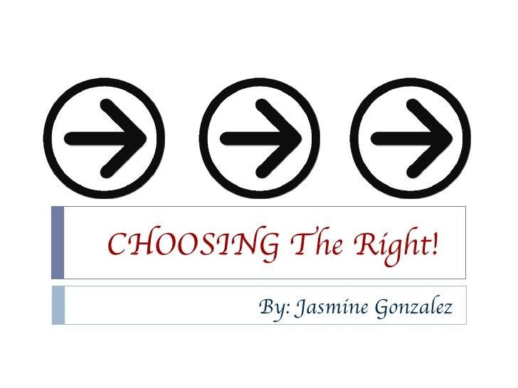 CHOOSING The Right! By: Jasmine Gonzalez