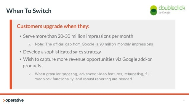 10  When To Switch  Customers upgrade when they:  • Serve more than 20-30 million impressions per month  o Note: The offic...