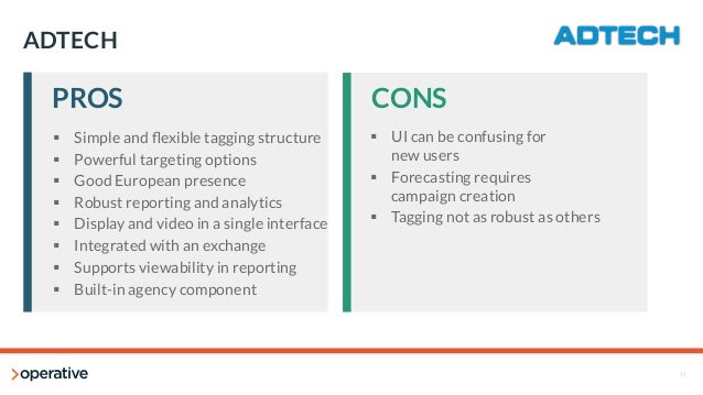 11  ADTECH  PROS  CONS  § Simple and flexible tagging structure  § Powerful targeting options  § Good European presence...