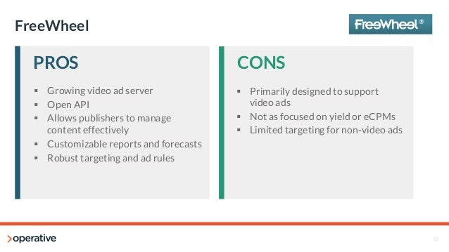 12  FreeWheel  PROS  CONS  § Growing video ad server  § Open API  § Allows publishers to manage  content effectively  §...