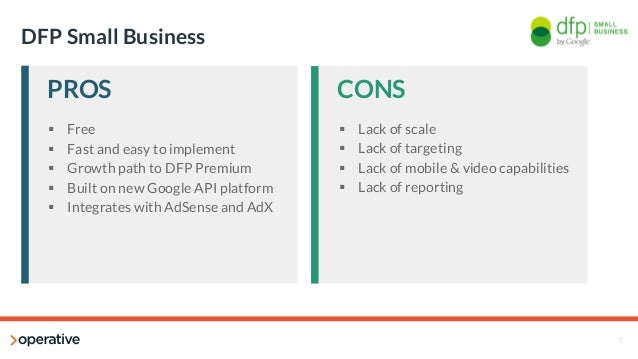 7  DFP Small Business  PROS  CONS  § Free  § Fast and easy to implement  § Growth path to DFP Premium  § Built on new ...