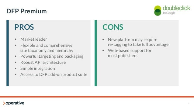 8  DFP Premium  PROS  CONS  § Market leader  § Flexible and comprehensive  site taxonomy and hierarchy  § Powerful targ...