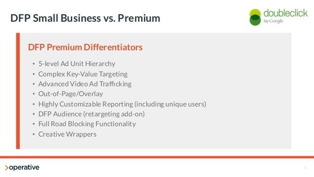 9  DFP Small Business vs. Premium  DFP Premium Differentiators  • 5-level Ad Unit Hierarchy  • Complex Key-Value Targeting...