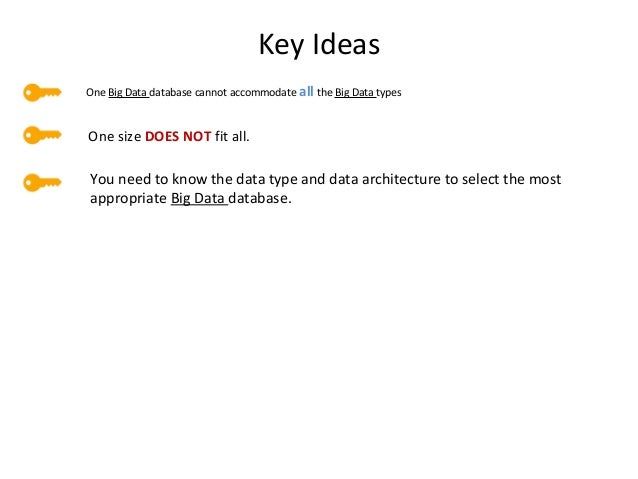 Key Ideas One Big Data database cannot accommodate all the Big Data types One size DOES NOT fit all. You need to know the ...