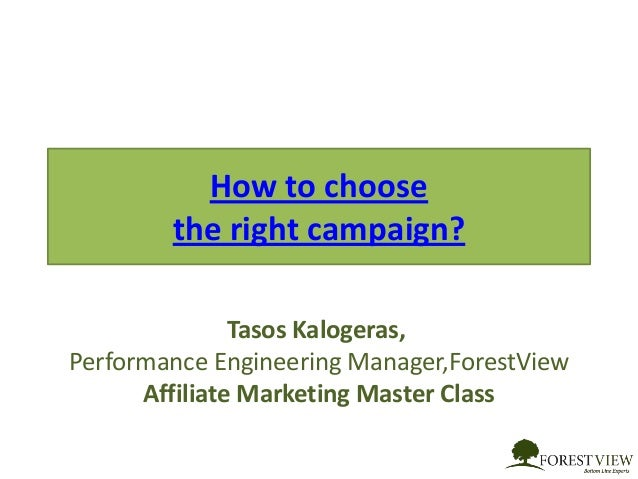 How to choose the right campaign? Tasos Kalogeras, Performance Engineering Manager,ForestView Affiliate Marketing Master C...