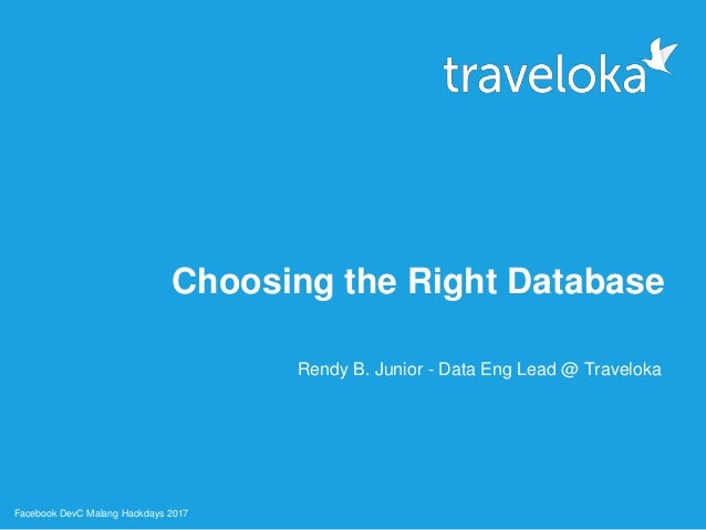 Choosing the Right Database Rendy B. Junior - Data Eng Lead @ Traveloka Facebook DevC Malang Hackdays 2017