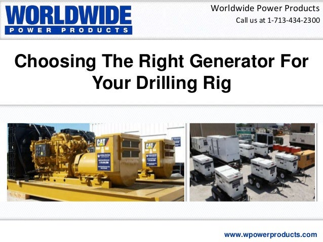 Worldwide Power Products www.wpowerproducts.com Call us at 1-713-434-2300 Choosing The Right Generator For Your Drilling R...