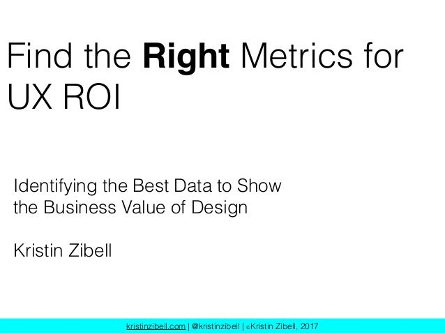 kristinzibell.com | @kristinzibell | ©Kristin Zibell, 2017 Find the Right Metrics for UX ROI Identifying the Best Data to ...