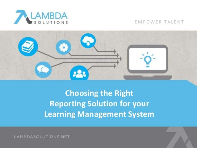 Choosing the Right Reporting Solution for your Learning Management System E M P O W E R T A L E N T