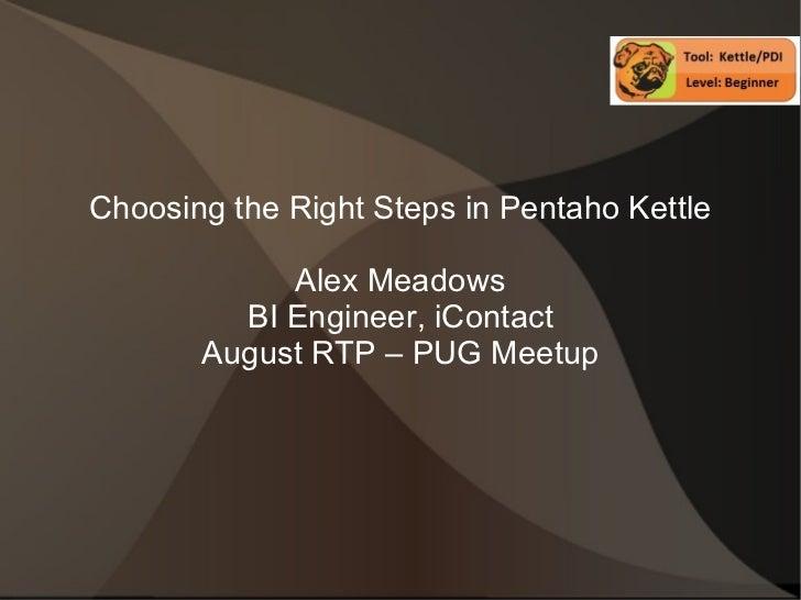 Choosing the Right Steps in Pentaho Kettle Alex Meadows BI Engineer, iContact August RTP – PUG Meetup