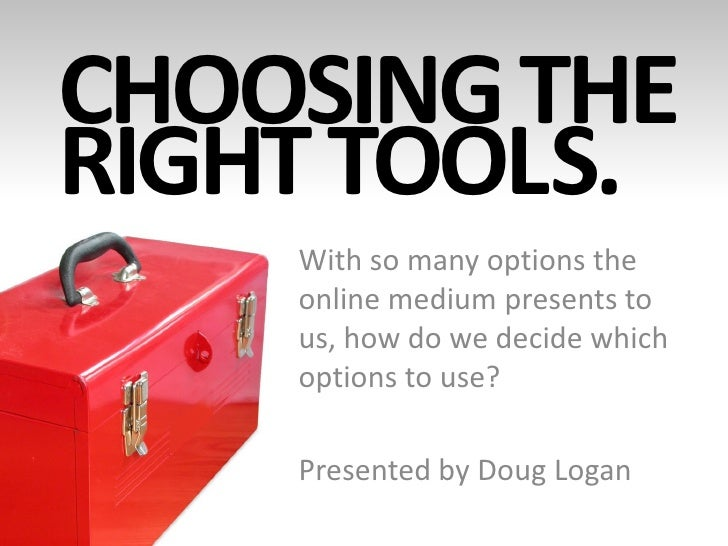 CHOOSING THE RIGHT TOOLS.     With so many options the     online medium presents to     us, how do we decide which     op...