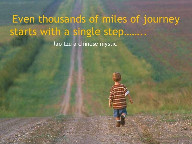 Even thousands of miles of journey starts with a single step…….. lao tzu a chinese mystic