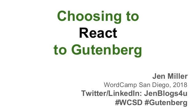 Choosing to React to Gutenberg Jen Miller WordCamp San Diego, 2018 Twitter/LinkedIn: JenBlogs4u #WCSD #Gutenberg