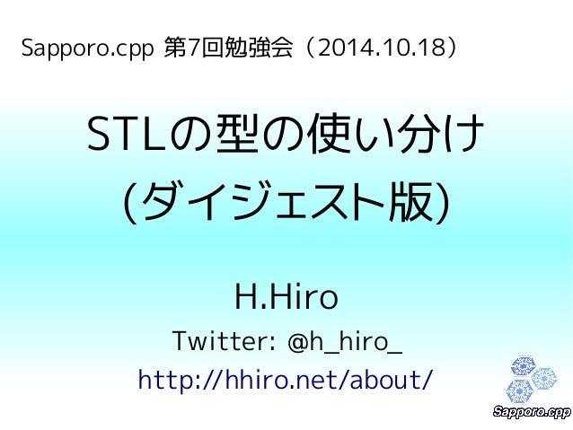 Sapporo.cpp 第7回勉強会(2014.10.18)  STLの型の使い分け  (ダイジェスト版)  H.Hiro  Twitter: @h_hiro_  http://hhiro.net/about/